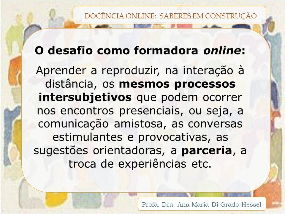 DOCÊNCIA ONLINE: SABERES EM CONSTRUÇÃO Profa. Dra. Ana Maria Di Grado Hessel O desafio como formadora online: Aprender a reproduzir, na interação à di