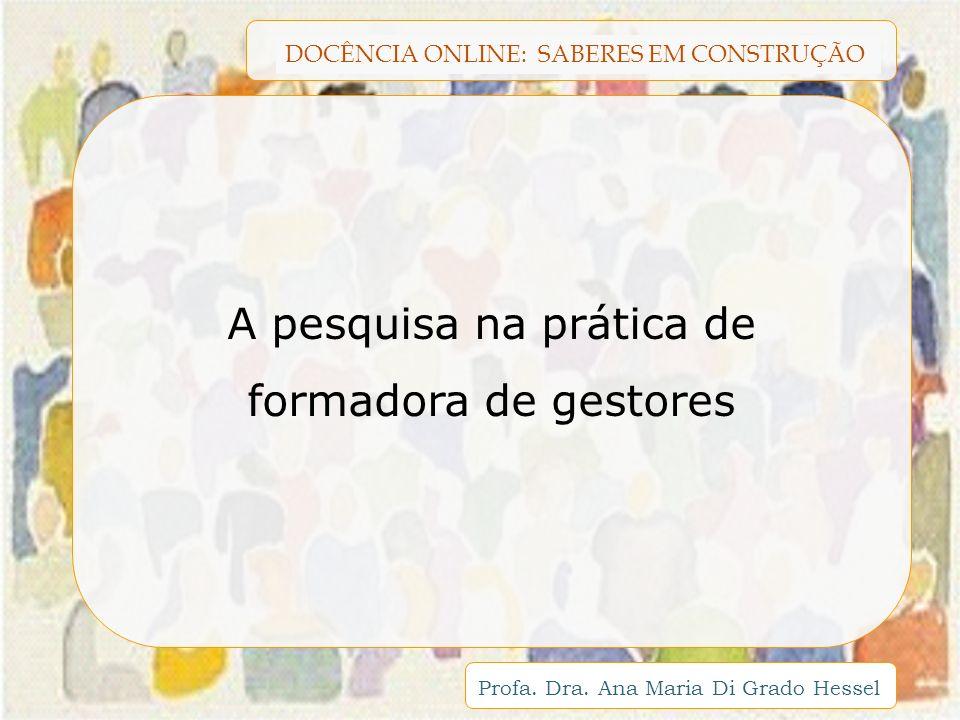 DOCÊNCIA ONLINE: SABERES EM CONSTRUÇÃO Profa. Dra. Ana Maria Di Grado Hessel A pesquisa na prática de formadora de gestores