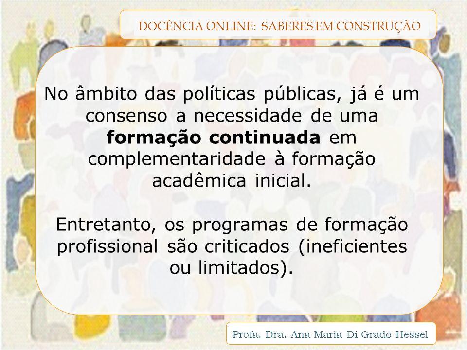 DOCÊNCIA ONLINE: SABERES EM CONSTRUÇÃO Profa. Dra. Ana Maria Di Grado Hessel No âmbito das políticas públicas, já é um consenso a necessidade de uma f