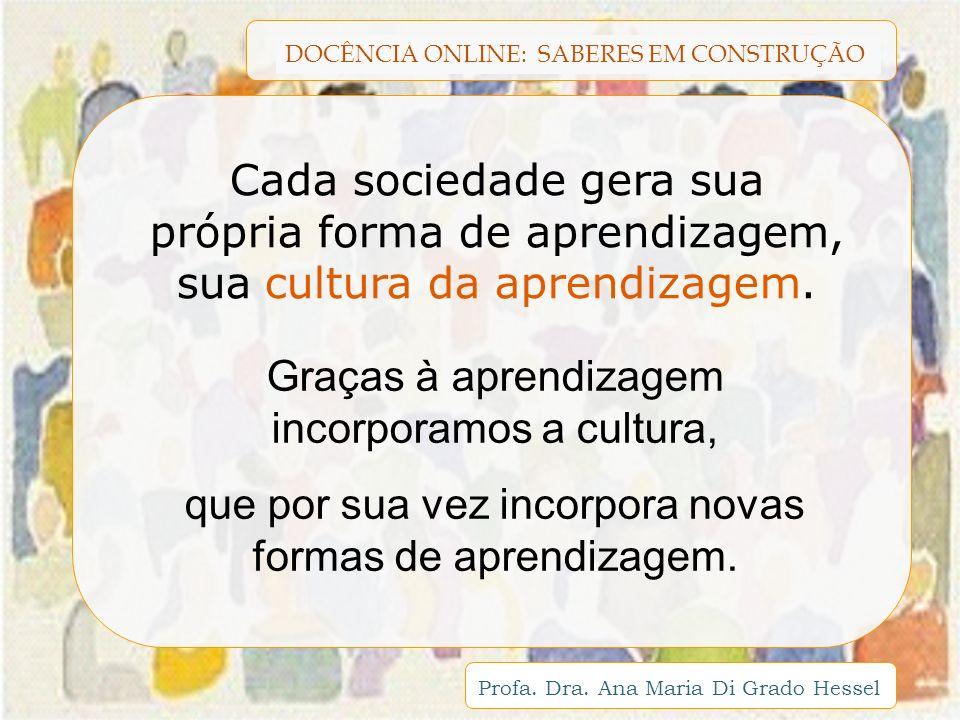 DOCÊNCIA ONLINE: SABERES EM CONSTRUÇÃO Profa. Dra. Ana Maria Di Grado Hessel Cada sociedade gera sua própria forma de aprendizagem, sua cultura da apr