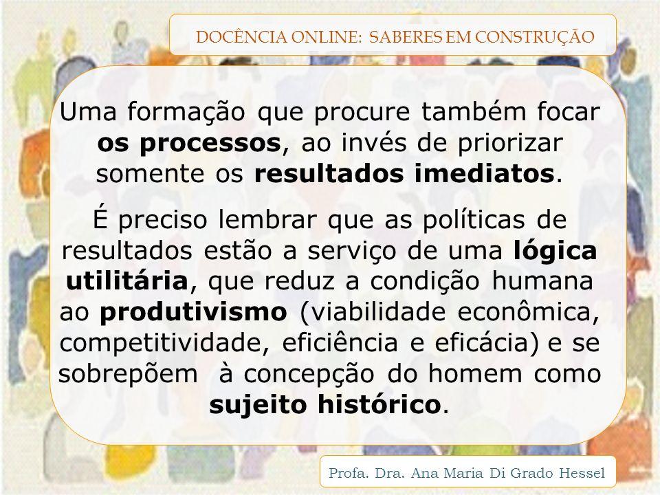DOCÊNCIA ONLINE: SABERES EM CONSTRUÇÃO Profa. Dra. Ana Maria Di Grado Hessel Uma formação que procure também focar os processos, ao invés de priorizar
