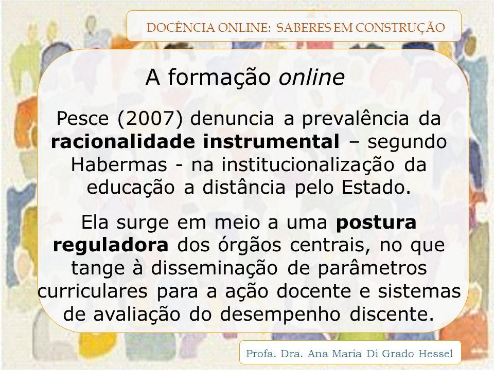 DOCÊNCIA ONLINE: SABERES EM CONSTRUÇÃO Profa. Dra. Ana Maria Di Grado Hessel Pesce (2007) denuncia a prevalência da racionalidade instrumental – segun
