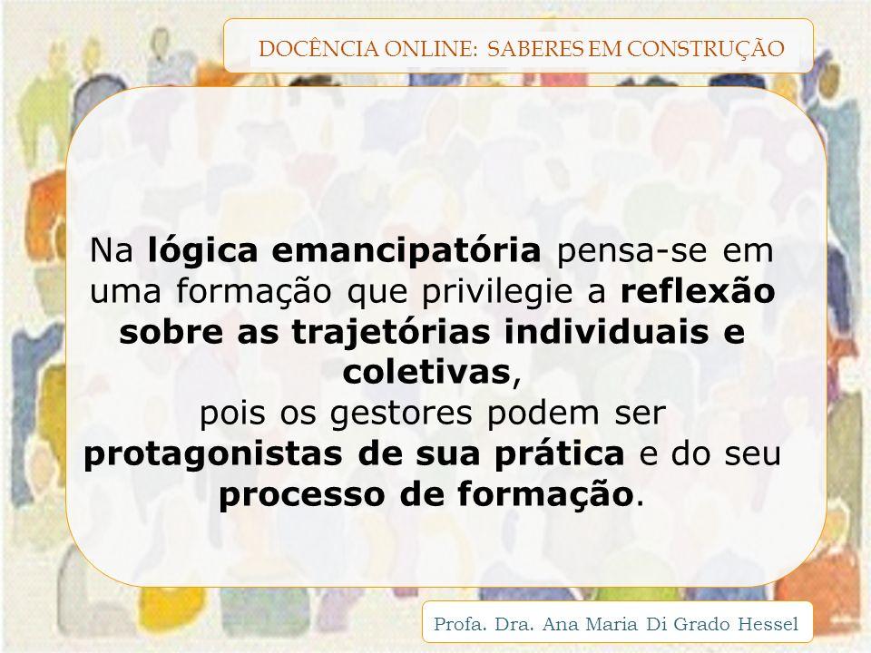 DOCÊNCIA ONLINE: SABERES EM CONSTRUÇÃO Profa. Dra. Ana Maria Di Grado Hessel Na lógica emancipatória pensa-se em uma formação que privilegie a reflexã