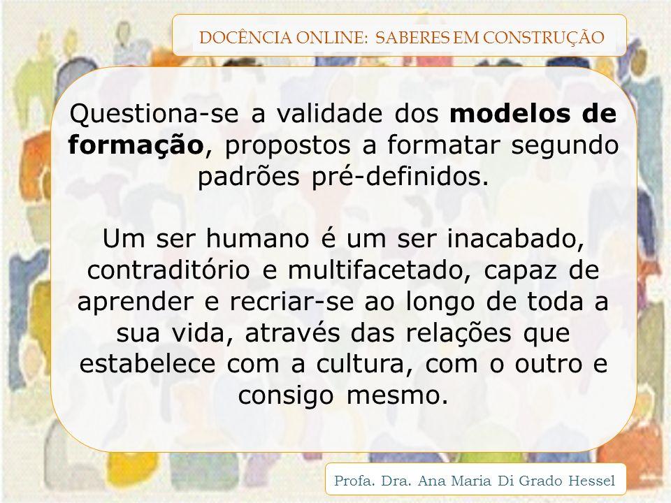DOCÊNCIA ONLINE: SABERES EM CONSTRUÇÃO Profa. Dra. Ana Maria Di Grado Hessel Questiona-se a validade dos modelos de formação, propostos a formatar seg
