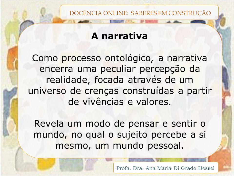 DOCÊNCIA ONLINE: SABERES EM CONSTRUÇÃO Profa. Dra. Ana Maria Di Grado Hessel A narrativa Como processo ontológico, a narrativa encerra uma peculiar pe
