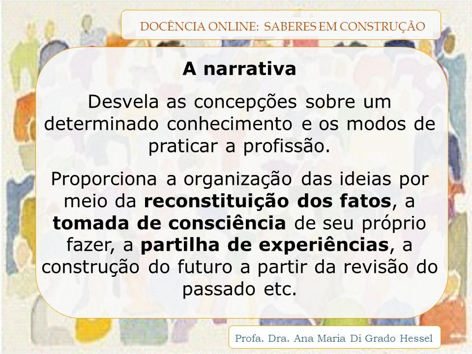DOCÊNCIA ONLINE: SABERES EM CONSTRUÇÃO Profa. Dra. Ana Maria Di Grado Hessel A narrativa Desvela as concepções sobre um determinado conhecimento e os