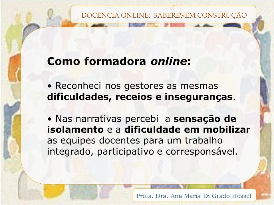 DOCÊNCIA ONLINE: SABERES EM CONSTRUÇÃO Profa. Dra. Ana Maria Di Grado Hessel Como formadora online: Reconheci nos gestores as mesmas dificuldades, rec