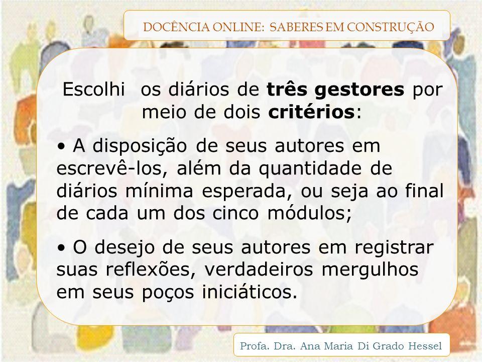 DOCÊNCIA ONLINE: SABERES EM CONSTRUÇÃO Profa. Dra. Ana Maria Di Grado Hessel Escolhi os diários de três gestores por meio de dois critérios: A disposi