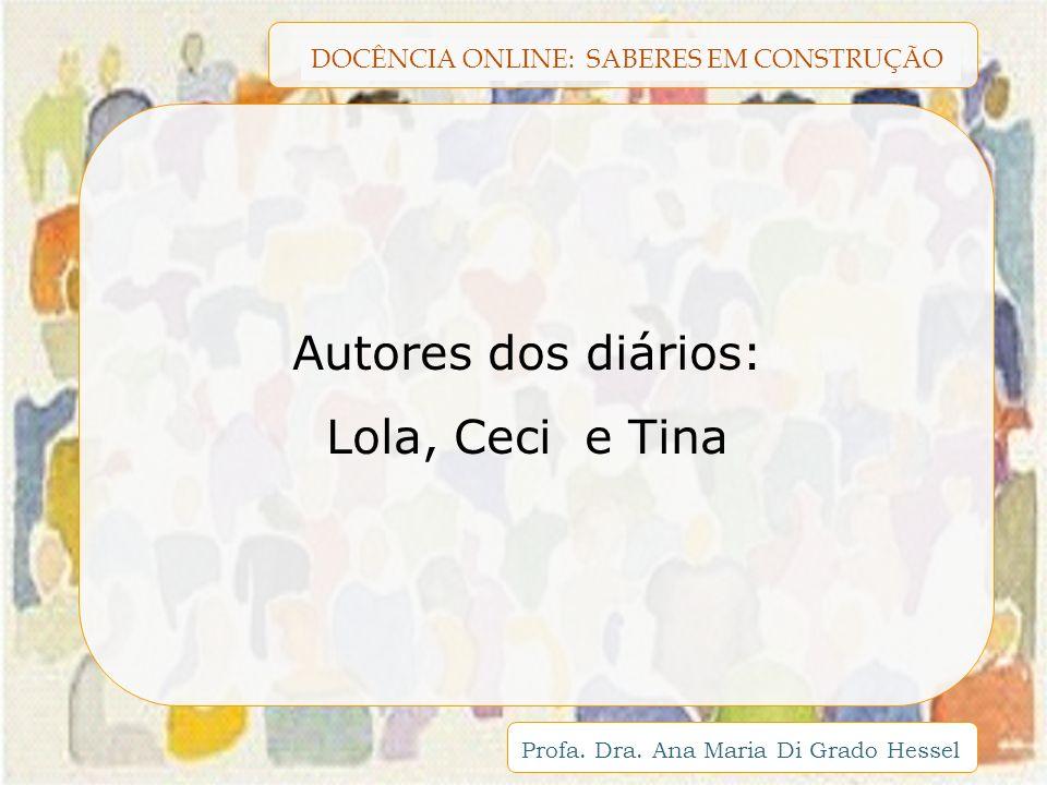 DOCÊNCIA ONLINE: SABERES EM CONSTRUÇÃO Profa. Dra. Ana Maria Di Grado Hessel Autores dos diários: Lola, Ceci e Tina
