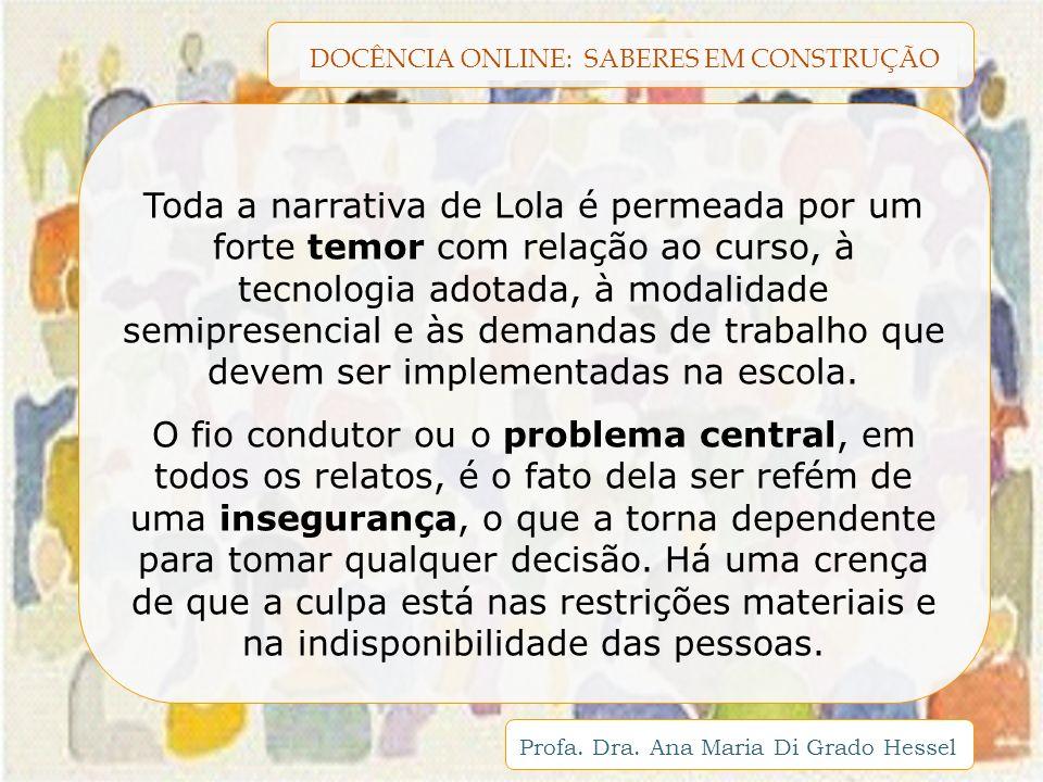DOCÊNCIA ONLINE: SABERES EM CONSTRUÇÃO Profa. Dra. Ana Maria Di Grado Hessel Toda a narrativa de Lola é permeada por um forte temor com relação ao cur