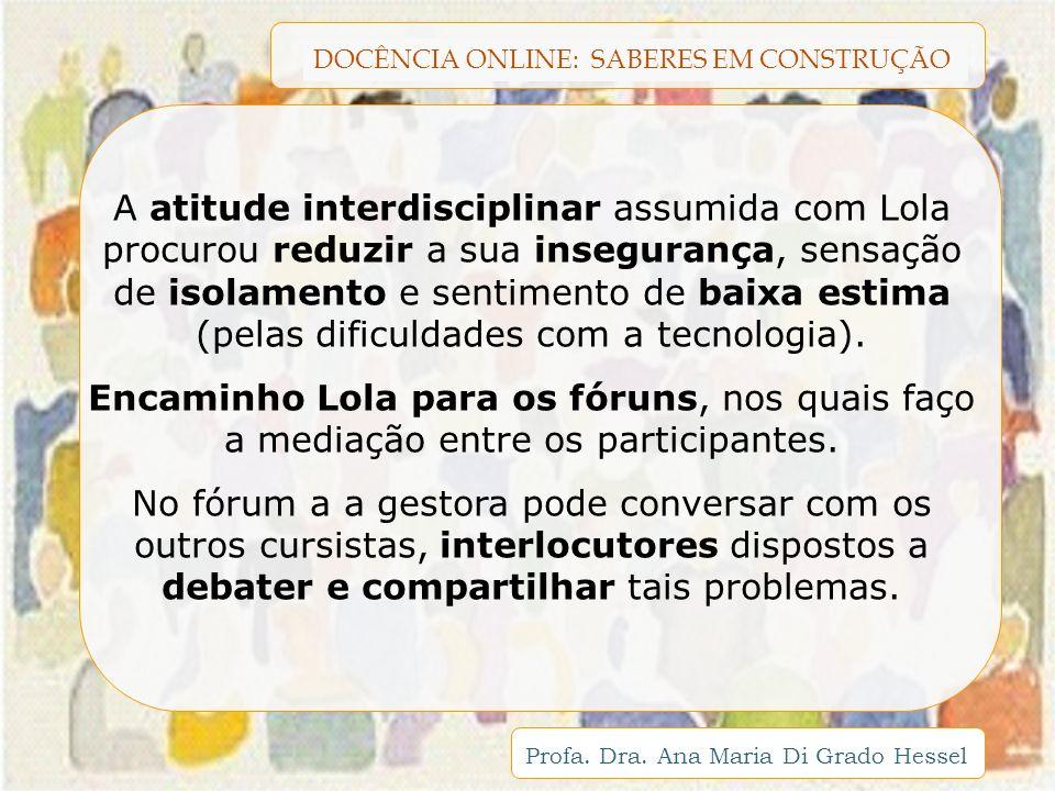DOCÊNCIA ONLINE: SABERES EM CONSTRUÇÃO Profa. Dra. Ana Maria Di Grado Hessel A atitude interdisciplinar assumida com Lola procurou reduzir a sua inseg