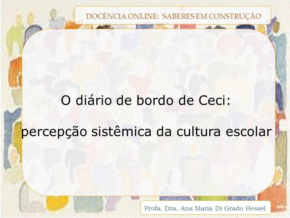 DOCÊNCIA ONLINE: SABERES EM CONSTRUÇÃO Profa. Dra. Ana Maria Di Grado Hessel O diário de bordo de Ceci: percepção sistêmica da cultura escolar