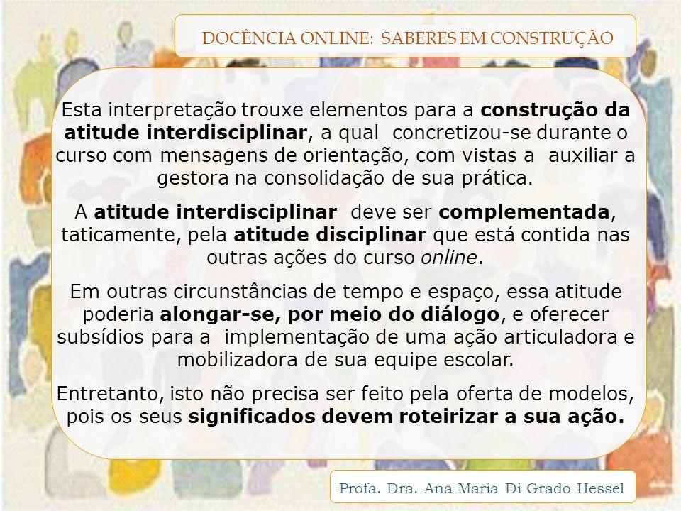 DOCÊNCIA ONLINE: SABERES EM CONSTRUÇÃO Profa. Dra. Ana Maria Di Grado Hessel Esta interpretação trouxe elementos para a construção da atitude interdis