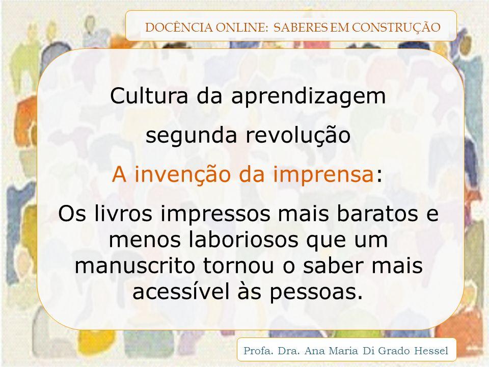 DOCÊNCIA ONLINE: SABERES EM CONSTRUÇÃO Profa. Dra. Ana Maria Di Grado Hessel Cultura da aprendizagem segunda revolução A invenção da imprensa: Os livr
