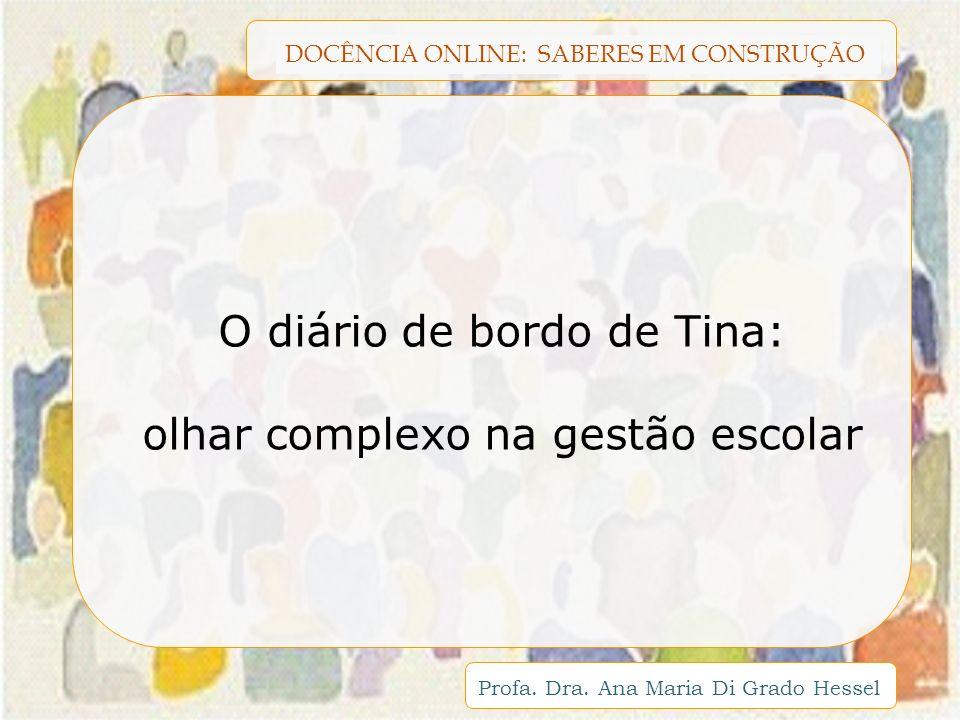 DOCÊNCIA ONLINE: SABERES EM CONSTRUÇÃO Profa. Dra. Ana Maria Di Grado Hessel O diário de bordo de Tina: olhar complexo na gestão escolar