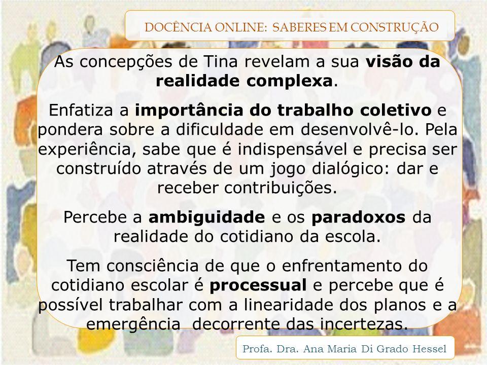 DOCÊNCIA ONLINE: SABERES EM CONSTRUÇÃO Profa. Dra. Ana Maria Di Grado Hessel As concepções de Tina revelam a sua visão da realidade complexa. Enfatiza