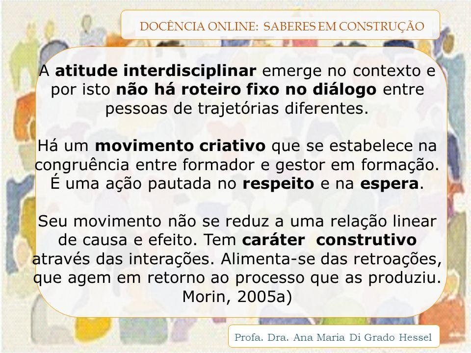 DOCÊNCIA ONLINE: SABERES EM CONSTRUÇÃO Profa. Dra. Ana Maria Di Grado Hessel A atitude interdisciplinar emerge no contexto e por isto não há roteiro f