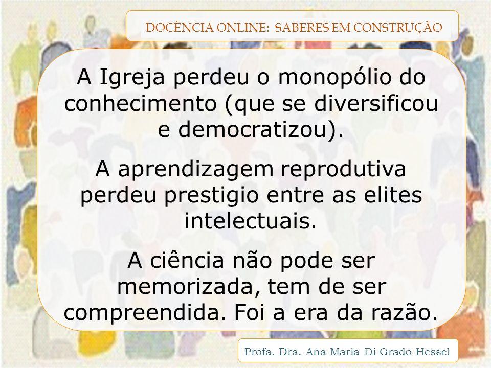 DOCÊNCIA ONLINE: SABERES EM CONSTRUÇÃO Profa. Dra. Ana Maria Di Grado Hessel A Igreja perdeu o monopólio do conhecimento (que se diversificou e democr