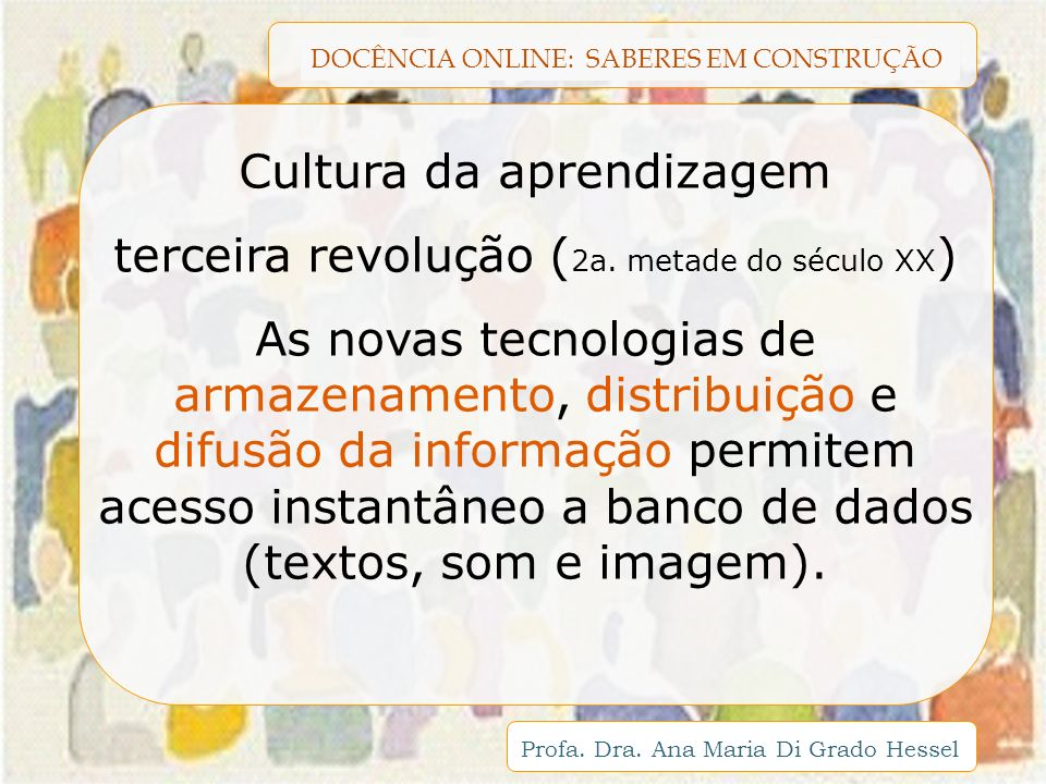 DOCÊNCIA ONLINE: SABERES EM CONSTRUÇÃO Profa. Dra. Ana Maria Di Grado Hessel Cultura da aprendizagem terceira revolução ( 2a. metade do século XX ) As