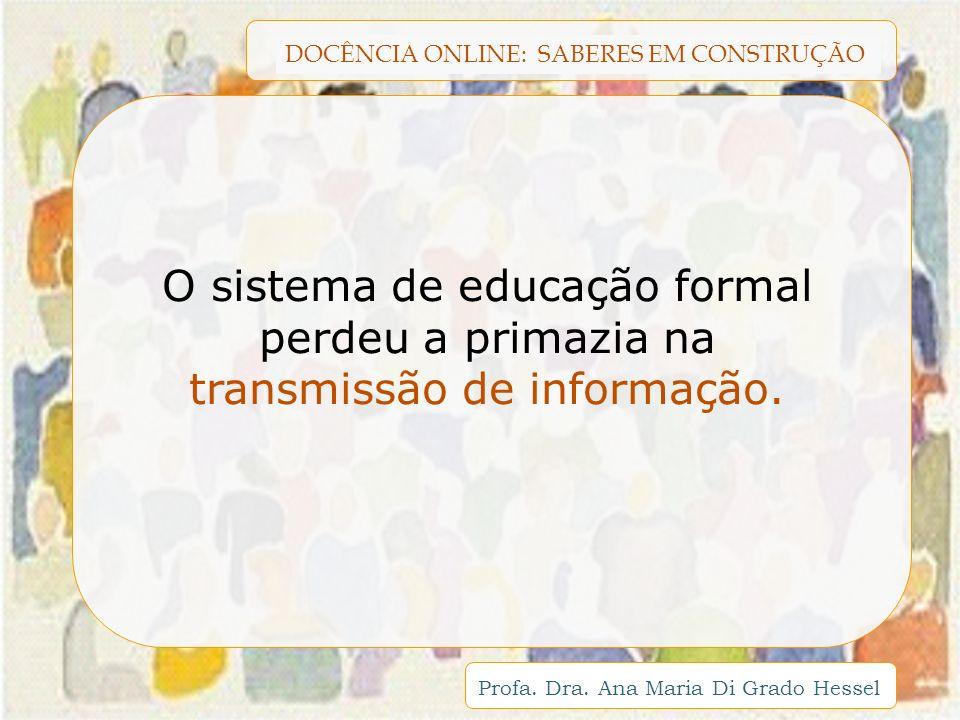 DOCÊNCIA ONLINE: SABERES EM CONSTRUÇÃO Profa. Dra. Ana Maria Di Grado Hessel O sistema de educação formal perdeu a primazia na transmissão de informaç