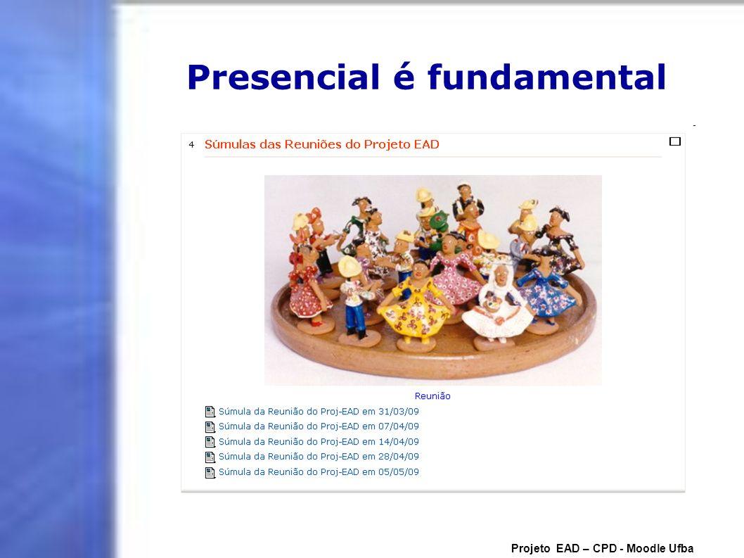 Presencial é fundamental Projeto EAD – CPD - Moodle Ufba