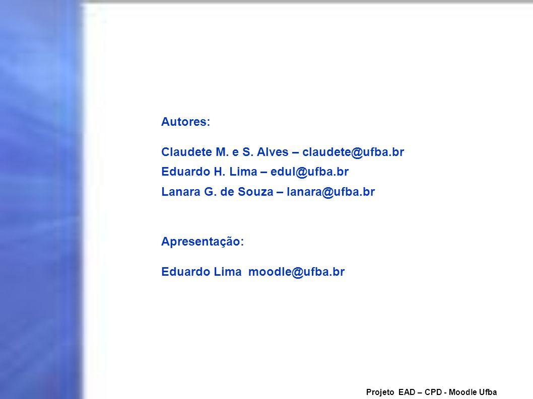 Projeto EAD – CPD - Moodle Ufba Autores: Claudete M. e S. Alves – claudete@ufba.br Eduardo H. Lima – edul@ufba.br Lanara G. de Souza – lanara@ufba.br