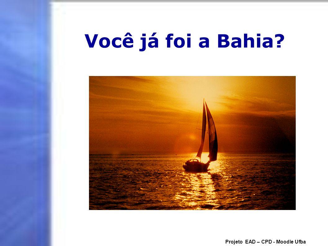 Você já foi a Bahia? Projeto EAD – CPD - Moodle Ufba