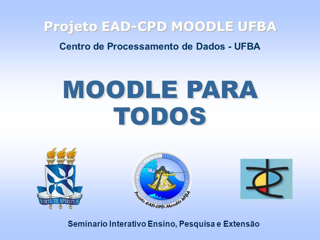 Projeto EAD-CPD MOODLE UFBA MOODLE PARA TODOS Seminario Interativo Ensino, Pesquisa e Extensão Centro de Processamento de Dados - UFBA