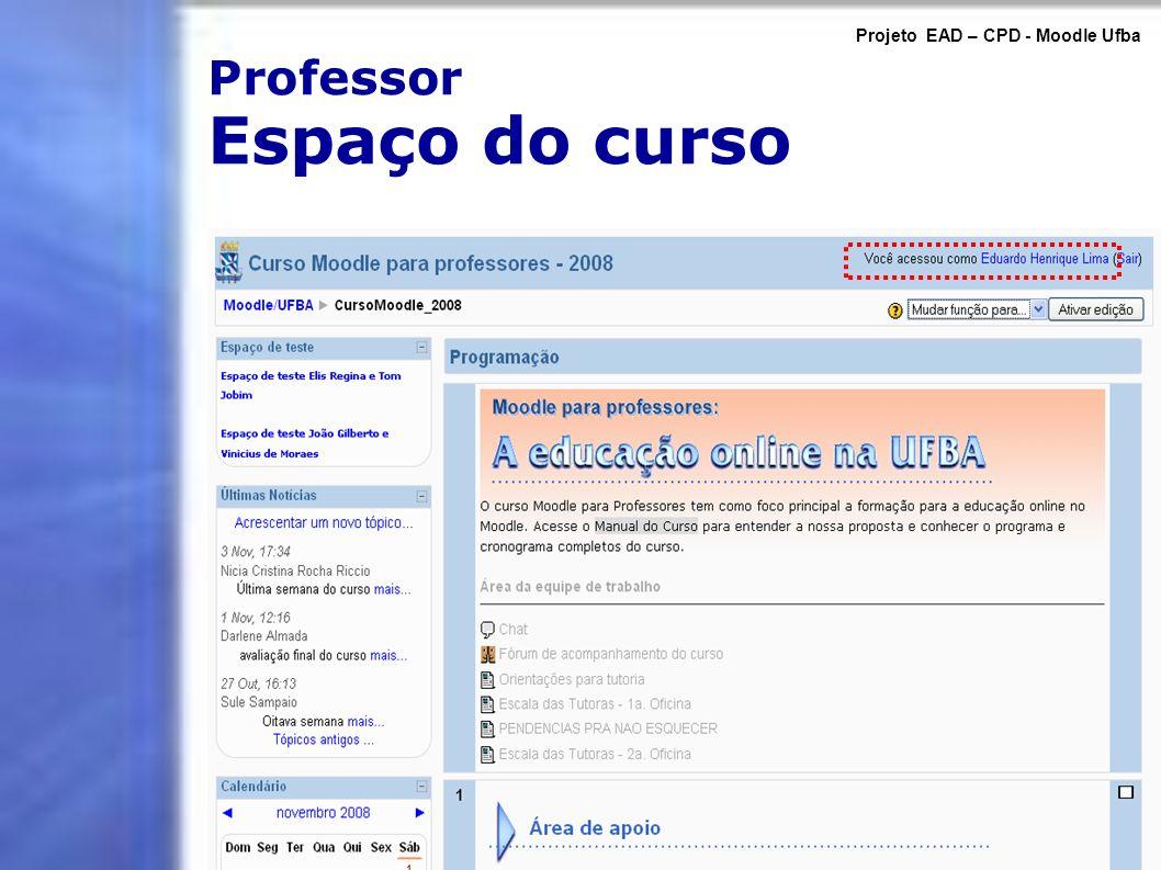 Professor Espaço do curso Projeto EAD – CPD - Moodle Ufba