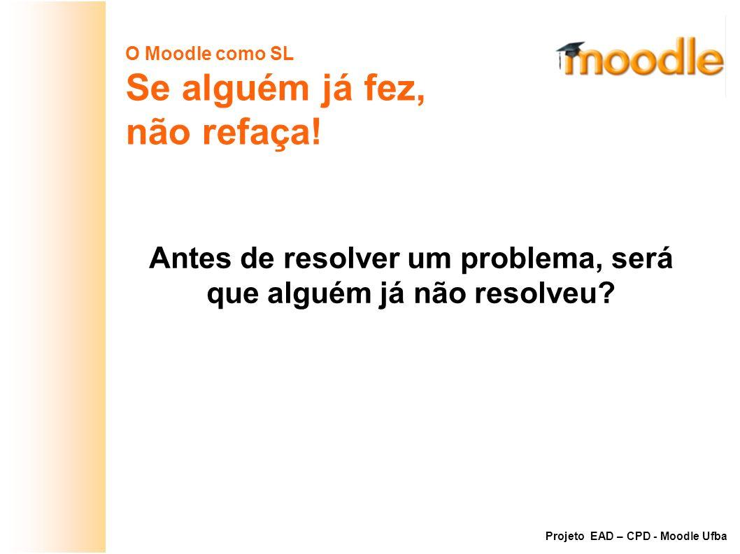 O Moodle como SL Se alguém já fez, não refaça! Antes de resolver um problema, será que alguém já não resolveu? Projeto EAD – CPD - Moodle Ufba