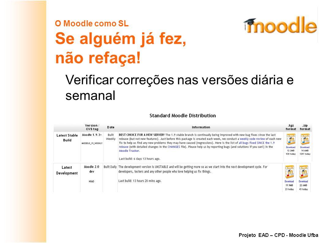 O Moodle como SL Se alguém já fez, não refaça! Verificar correções nas versões diária e semanal http://download.moodle.org Projeto EAD – CPD - Moodle