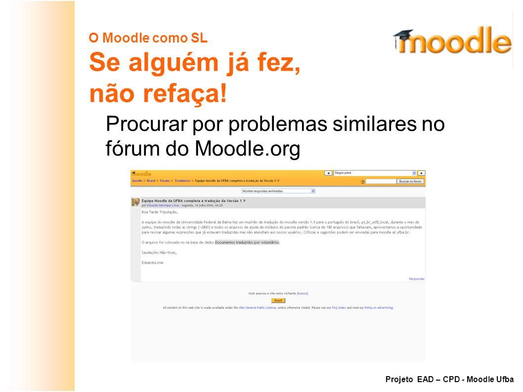 O Moodle como SL Se alguém já fez, não refaça! Procurar por problemas similares no fórum do Moodle.org Projeto EAD – CPD - Moodle Ufba