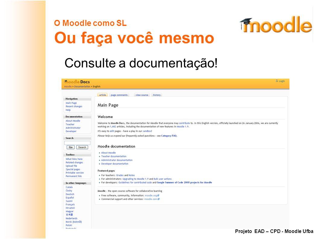 O Moodle como SL Ou faça você mesmo Consulte a documentação! Projeto EAD – CPD - Moodle Ufba