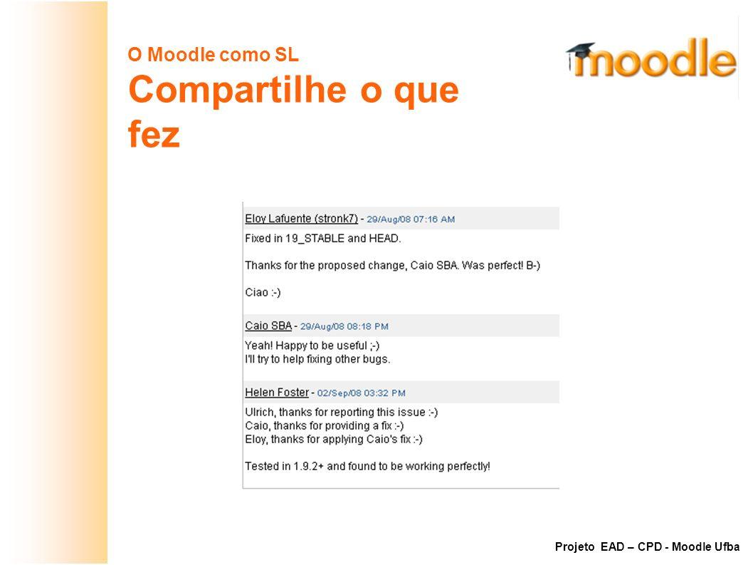 O Moodle como SL Compartilhe o que fez Exemplo: Bug #16152 do Moodle Projeto EAD – CPD - Moodle Ufba