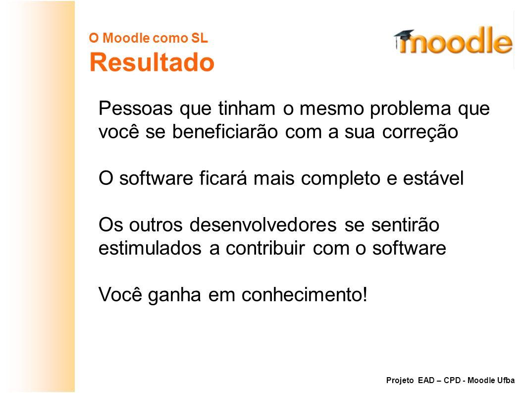 O Moodle como SL Resultado Pessoas que tinham o mesmo problema que você se beneficiarão com a sua correção O software ficará mais completo e estável O