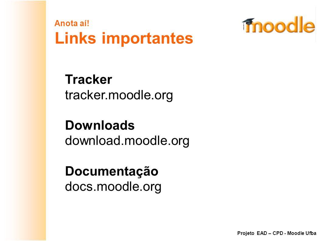 Anota aí! Links importantes Tracker tracker.moodle.org Downloads download.moodle.org Documentação docs.moodle.org Projeto EAD – CPD - Moodle Ufba