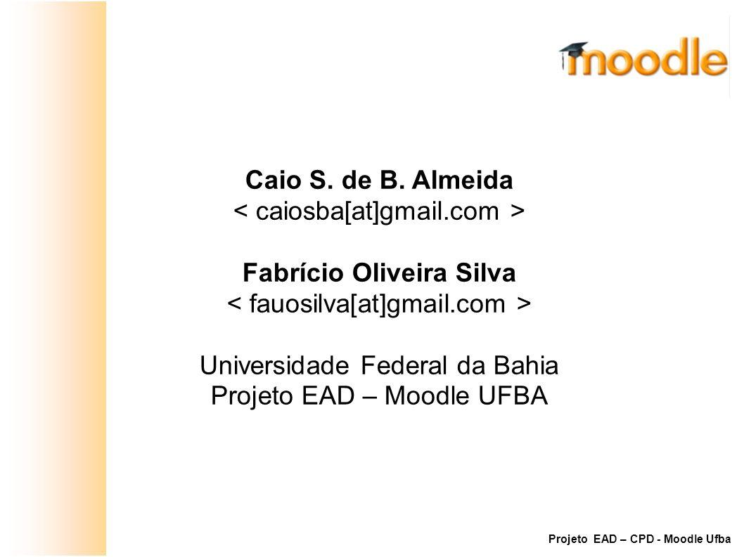 Caio S. de B. Almeida Fabrício Oliveira Silva Universidade Federal da Bahia Projeto EAD – Moodle UFBA Projeto EAD – CPD - Moodle Ufba