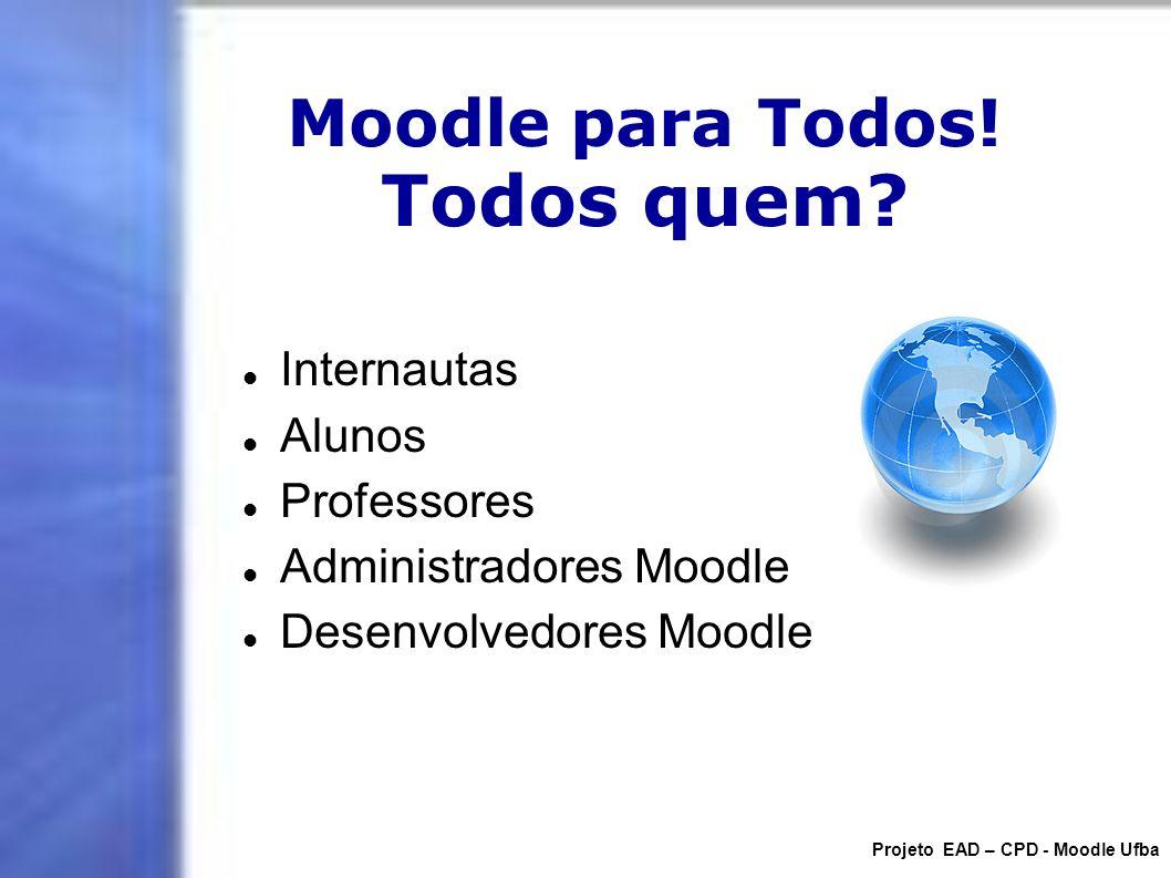 Moodle para Todos! Todos quem? Internautas Alunos Professores Administradores Moodle Desenvolvedores Moodle Projeto EAD – CPD - Moodle Ufba