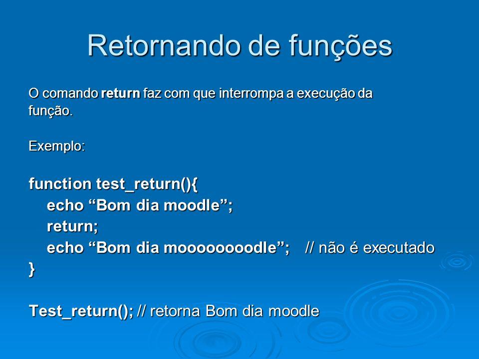 Retornando de funções O comando return faz com que interrompa a execução da função.Exemplo: function test_return(){ echo Bom dia moodle; return; echo Bom dia moooooooodle; // não é executado } Test_return(); // retorna Bom dia moodle