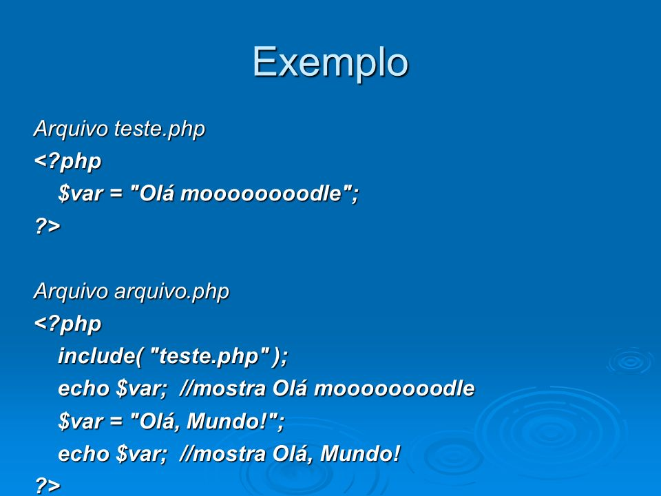 Exemplo Arquivo teste.php < php $var = Olá moooooooodle ; $var = Olá moooooooodle ; > Arquivo arquivo.php < php include( teste.php ); include( teste.php ); echo $var; //mostra Olá moooooooodle echo $var; //mostra Olá moooooooodle $var = Olá, Mundo! ; $var = Olá, Mundo! ; echo $var; //mostra Olá, Mundo.