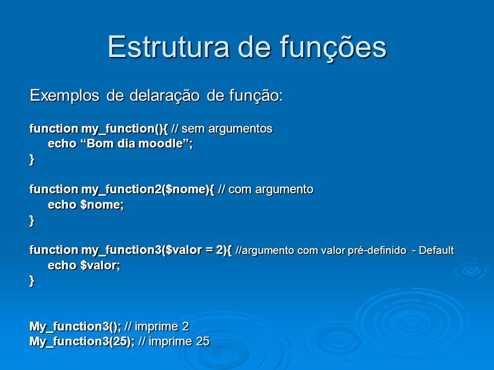 Estrutura de funções Exemplos de delaração de função: function my_function(){ // sem argumentos echo Bom dia moodle; } function my_function2($nome){ // com argumento echo $nome; } function my_function3($valor = 2){ //argumento com valor pré-definido - Default echo $valor; } My_function3(); // imprime 2 My_function3(25); // imprime 25