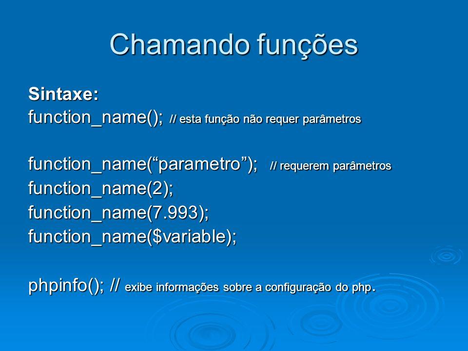 Chamando funções Sintaxe: function_name(); // esta função não requer parâmetros function_name(parametro); // requerem parâmetros function_name(2);function_name(7.993);function_name($variable); phpinfo(); // exibe informações sobre a configuração do php.