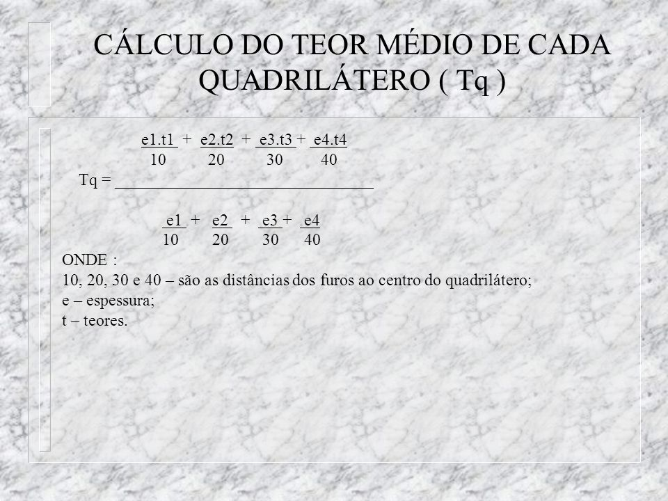 CÁLCULO DO TEOR MÉDIO DE CADA QUADRILÁTERO ( Tq ) e1.t1 + e2.t2 + e3.t3 + e4.t4 10 20 30 40 Tq = _______________________________ e1 + e2 + e3 + e4 10