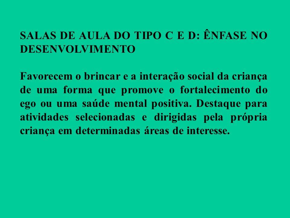 SALAS DE AULA DO TIPO C E D: ÊNFASE NO DESENVOLVIMENTO Favorecem o brincar e a interação social da criança de uma forma que promove o fortalecimento d