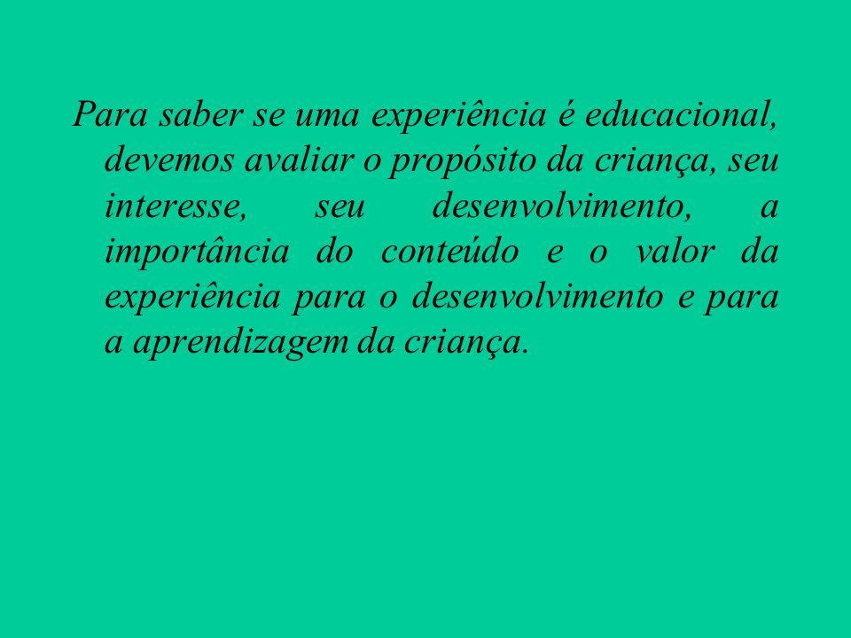 Para saber se uma experiência é educacional, devemos avaliar o propósito da criança, seu interesse, seu desenvolvimento, a importância do conteúdo e o