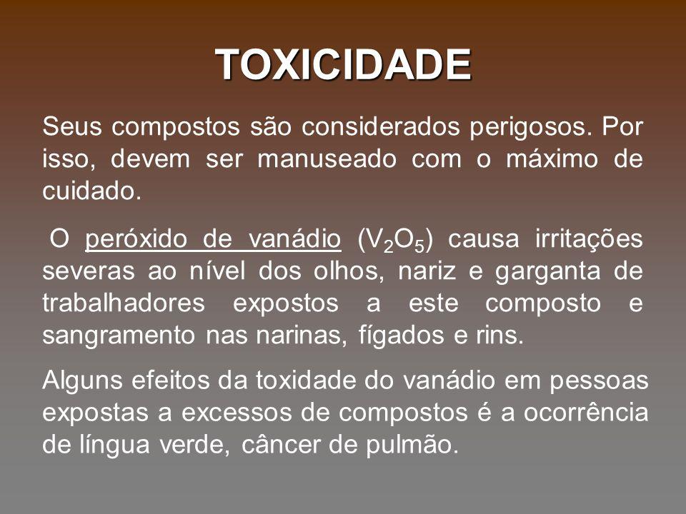 TOXICIDADE Seus compostos são considerados perigosos. Por isso, devem ser manuseado com o máximo de cuidado. O peróxido de vanádio (V 2 O 5 ) causa ir