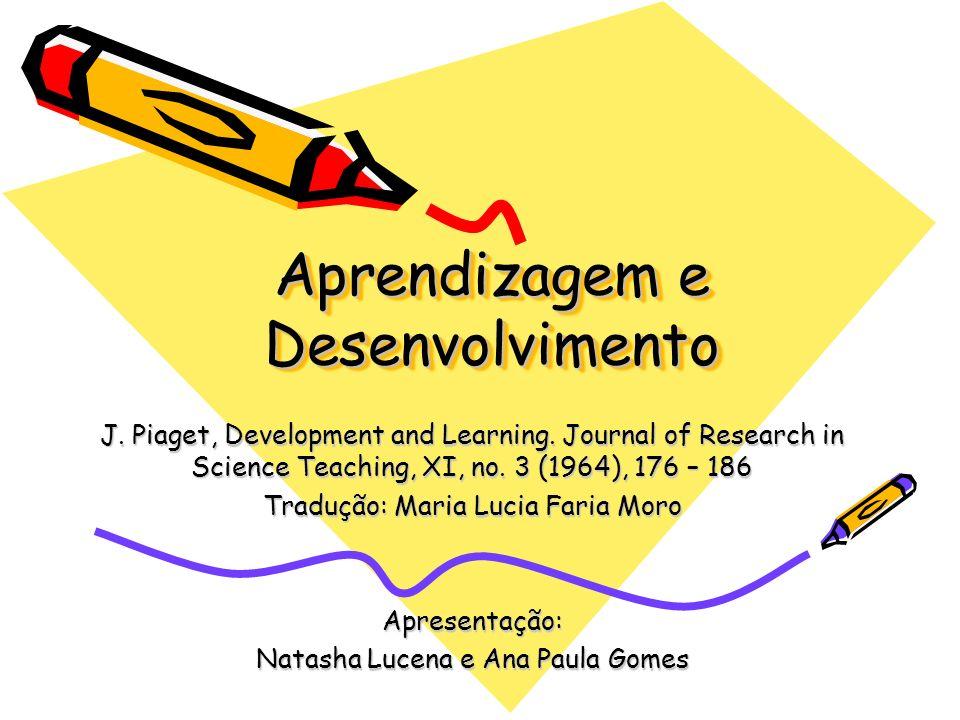 Aprendizagem e Desenvolvimento J. Piaget, Development and Learning. Journal of Research in Science Teaching, XI, no. 3 (1964), 176 – 186 Tradução: Mar