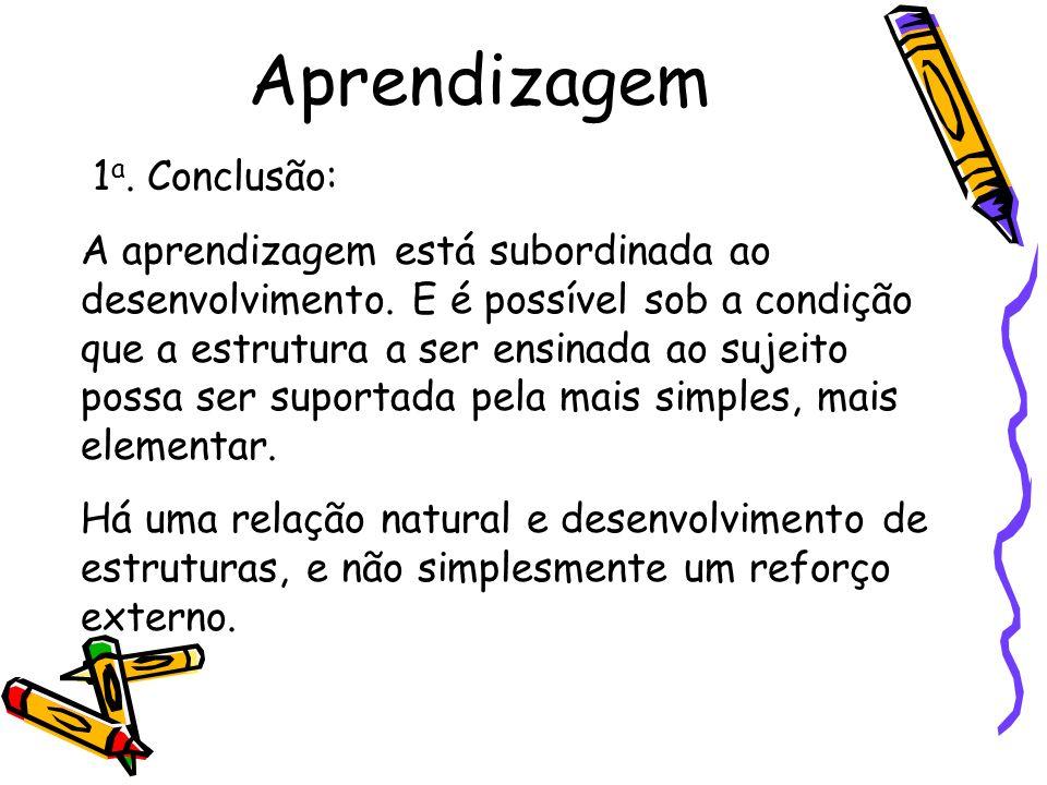 Aprendizagem 1 a. Conclusão: A aprendizagem está subordinada ao desenvolvimento. E é possível sob a condição que a estrutura a ser ensinada ao sujeito