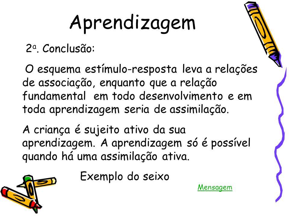 Aprendizagem 2 a. Conclusão: O esquema estímulo-resposta leva a relações de associação, enquanto que a relação fundamental em todo desenvolvimento e e