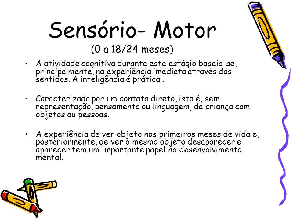Sensório- Motor (0 a 18/24 meses) A atividade cognitiva durante este estágio baseia-se, principalmente, na experiência imediata através dos sentidos.